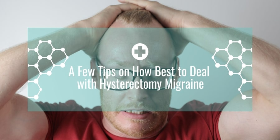 A Few Tips on How Best to Deal with Hysterectomy Migraine